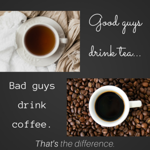 Good guys drink tea, bad guys drink coffee. That's the difference.